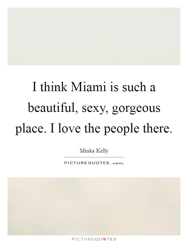 I think Miami is such a beautiful, sexy, gorgeous place. I love the people there Picture Quote #1