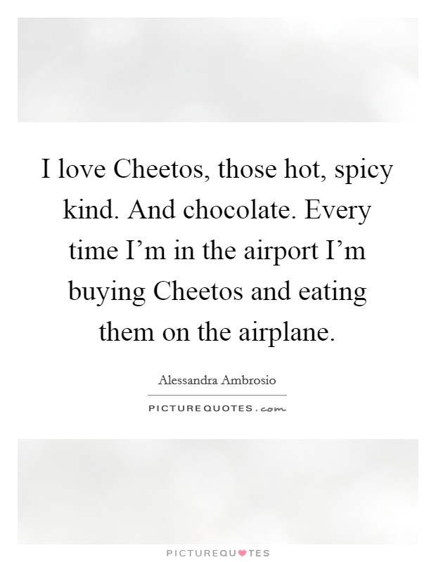 I love Cheetos, those hot, spicy kind. And chocolate. Every time I'm in the airport I'm buying Cheetos and eating them on the airplane Picture Quote #1