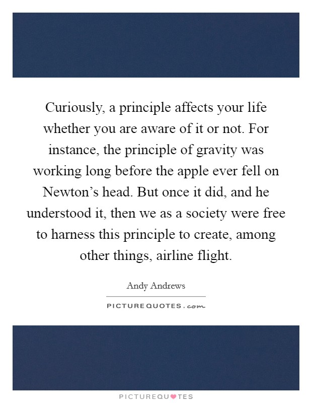 Curiously, a principle affects your life whether you are aware of it or not. For instance, the principle of gravity was working long before the apple ever fell on Newton's head. But once it did, and he understood it, then we as a society were free to harness this principle to create, among other things, airline flight Picture Quote #1