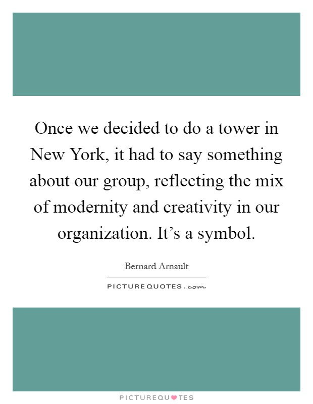 Once we decided to do a tower in New York, it had to say something about our group, reflecting the mix of modernity and creativity in our organization. It's a symbol Picture Quote #1