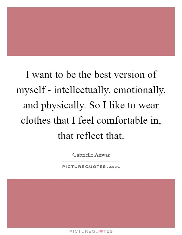I want to be the best version of myself - intellectually, emotionally, and physically. So I like to wear clothes that I feel comfortable in, that reflect that Picture Quote #1