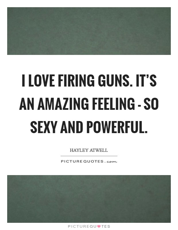 I love firing guns. It's an amazing feeling - so sexy and powerful Picture Quote #1