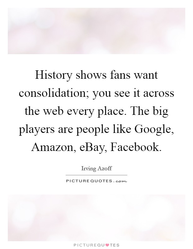 History shows fans want consolidation; you see it across the web every place. The big players are people like Google, Amazon, eBay, Facebook Picture Quote #1