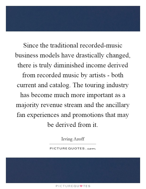 Since the traditional recorded-music business models have drastically changed, there is truly diminished income derived from recorded music by artists - both current and catalog. The touring industry has become much more important as a majority revenue stream and the ancillary fan experiences and promotions that may be derived from it Picture Quote #1