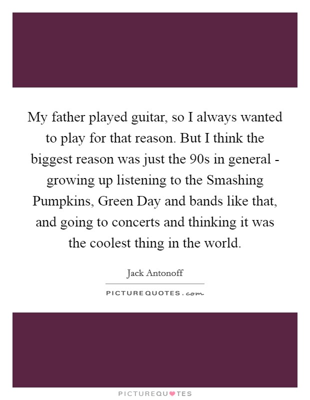 My father played guitar, so I always wanted to play for that reason. But I think the biggest reason was just the  90s in general - growing up listening to the Smashing Pumpkins, Green Day and bands like that, and going to concerts and thinking it was the coolest thing in the world Picture Quote #1