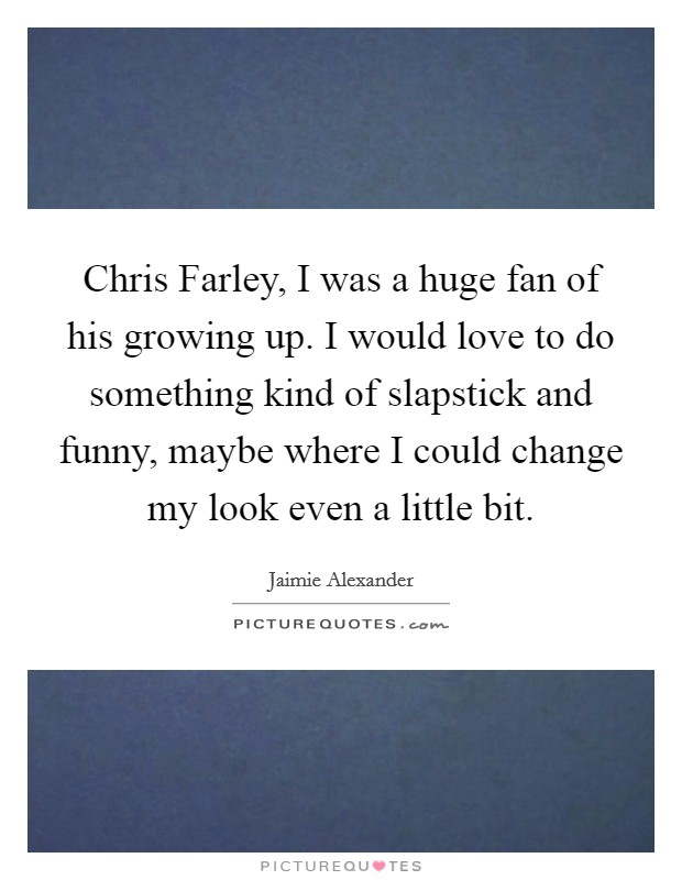 Chris Farley, I was a huge fan of his growing up. I would love to do something kind of slapstick and funny, maybe where I could change my look even a little bit Picture Quote #1