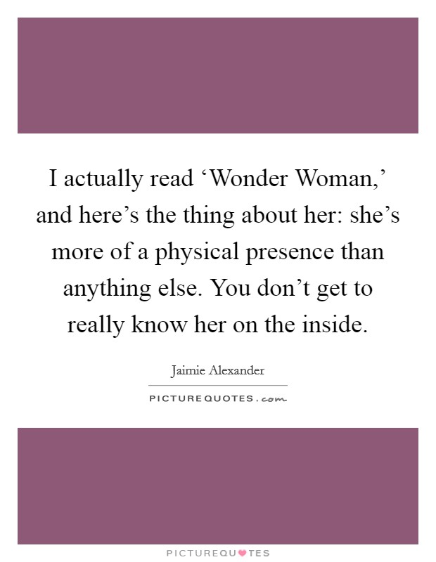 I actually read 'Wonder Woman,' and here's the thing about her: she's more of a physical presence than anything else. You don't get to really know her on the inside Picture Quote #1