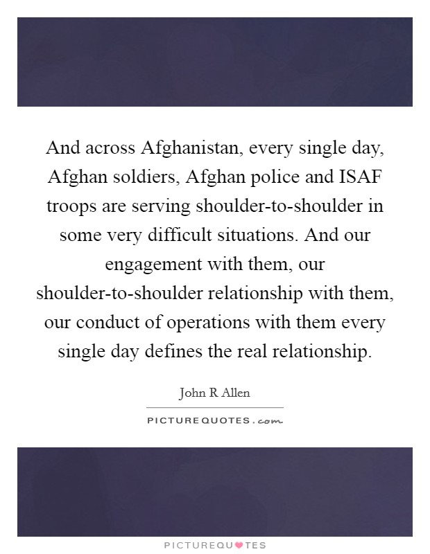And across Afghanistan, every single day, Afghan soldiers, Afghan police and ISAF troops are serving shoulder-to-shoulder in some very difficult situations. And our engagement with them, our shoulder-to-shoulder relationship with them, our conduct of operations with them every single day defines the real relationship Picture Quote #1