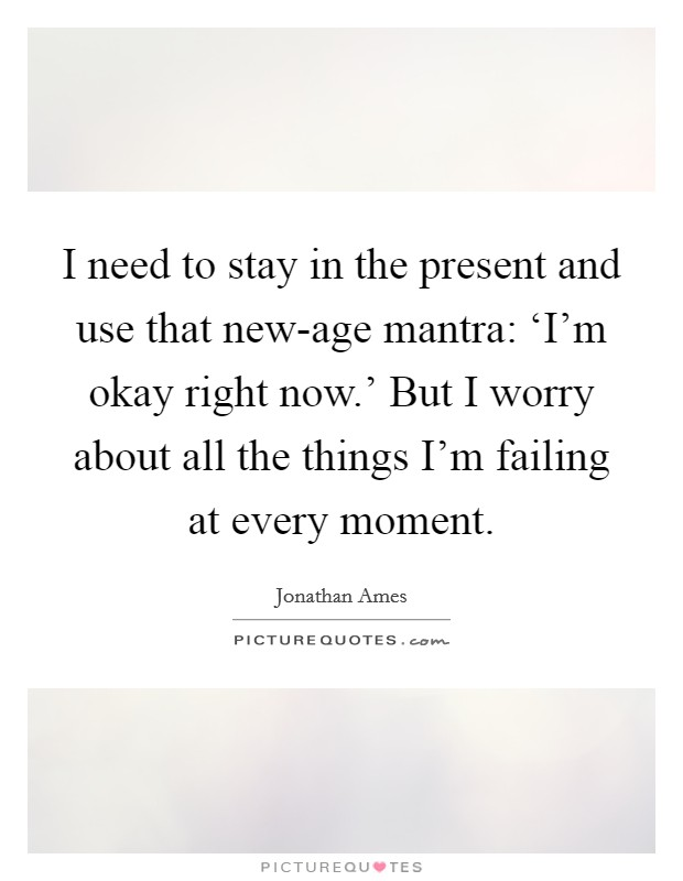 I need to stay in the present and use that new-age mantra: 'I'm okay right now.' But I worry about all the things I'm failing at every moment Picture Quote #1