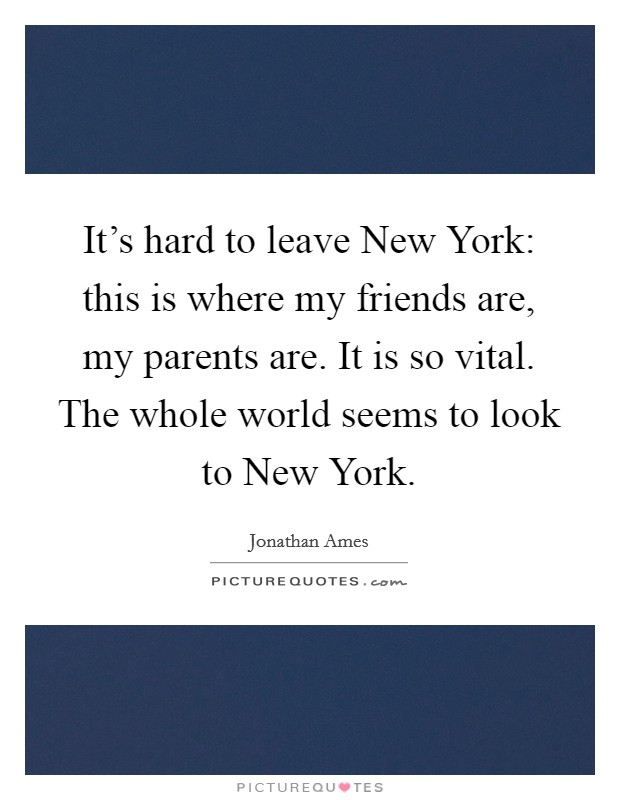 It's hard to leave New York: this is where my friends are, my parents are. It is so vital. The whole world seems to look to New York Picture Quote #1