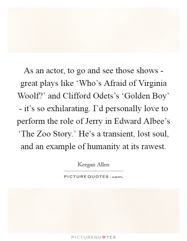 As an actor, to go and see those shows - great plays like 'Who's Afraid of Virginia Woolf?' and Clifford Odets's 'Golden Boy' - it's so exhilarating. I'd personally love to perform the role of Jerry in Edward Albee's 'The Zoo Story.' He's a transient, lost soul, and an example of humanity at its rawest Picture Quote #1