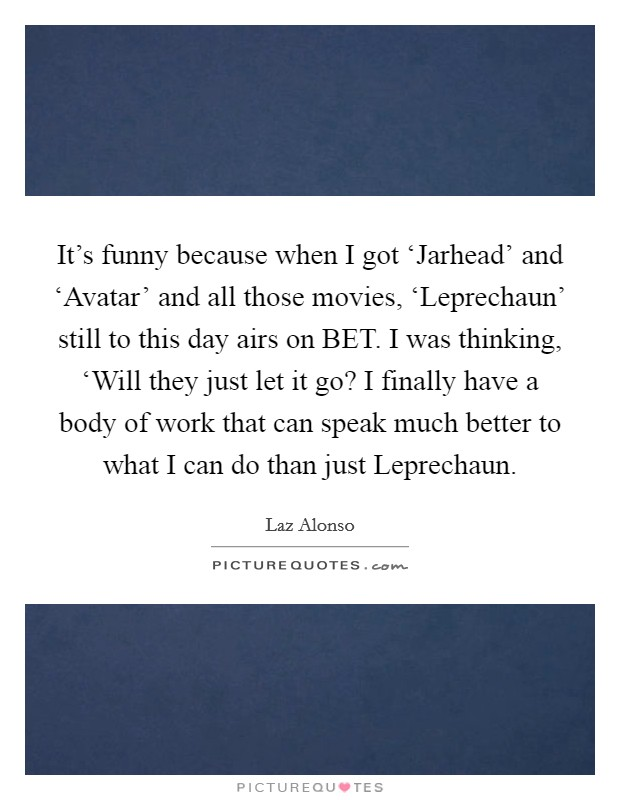 It's funny because when I got 'Jarhead' and 'Avatar' and all those movies, 'Leprechaun' still to this day airs on BET. I was thinking, 'Will they just let it go? I finally have a body of work that can speak much better to what I can do than just Leprechaun Picture Quote #1