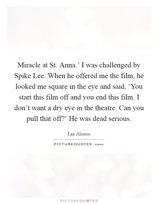 Miracle at St. Anna.' I was challenged by Spike Lee. When he offered me the film, he looked me square in the eye and said, 'You start this film off and you end this film. I don't want a dry eye in the theatre. Can you pull that off?' He was dead serious Picture Quote #1