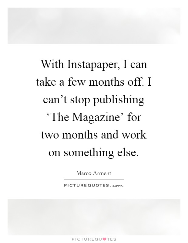With Instapaper, I can take a few months off. I can't stop publishing 'The Magazine' for two months and work on something else Picture Quote #1