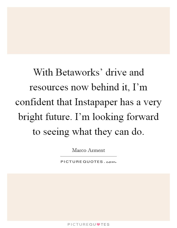 With Betaworks' drive and resources now behind it, I'm confident that Instapaper has a very bright future. I'm looking forward to seeing what they can do Picture Quote #1