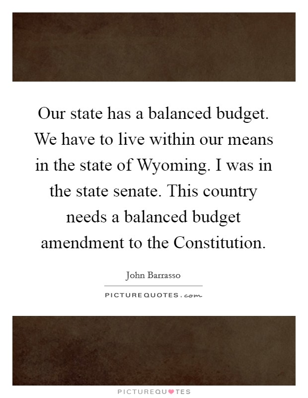 Our state has a balanced budget. We have to live within our means in the state of Wyoming. I was in the state senate. This country needs a balanced budget amendment to the Constitution Picture Quote #1