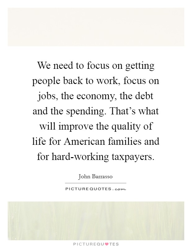 We need to focus on getting people back to work, focus on jobs, the economy, the debt and the spending. That's what will improve the quality of life for American families and for hard-working taxpayers Picture Quote #1