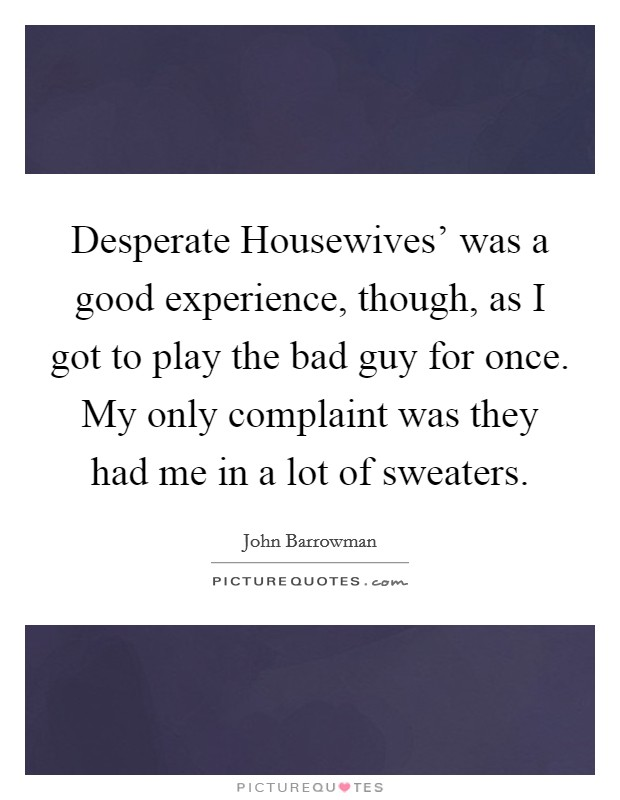 Desperate Housewives' was a good experience, though, as I got to play the bad guy for once. My only complaint was they had me in a lot of sweaters Picture Quote #1
