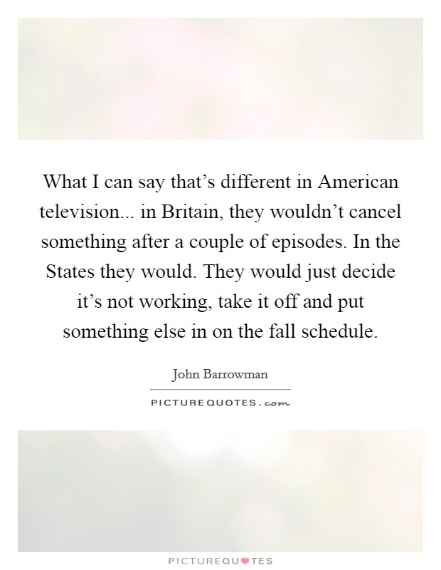 What I can say that's different in American television... in Britain, they wouldn't cancel something after a couple of episodes. In the States they would. They would just decide it's not working, take it off and put something else in on the fall schedule Picture Quote #1