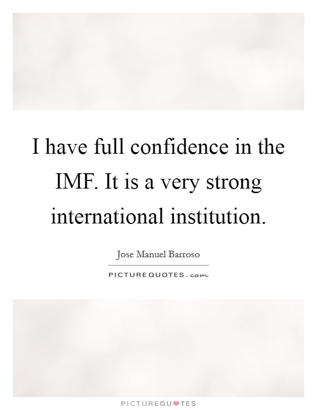 I have full confidence in the IMF. It is a very strong international institution Picture Quote #1