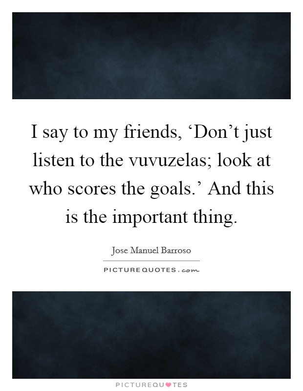 I say to my friends, 'Don't just listen to the vuvuzelas; look at who scores the goals.' And this is the important thing Picture Quote #1
