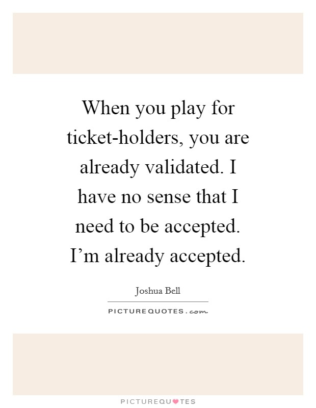 When you play for ticket-holders, you are already validated. I have no sense that I need to be accepted. I'm already accepted Picture Quote #1