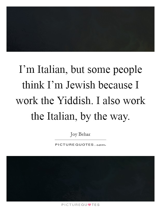 I'm Italian, but some people think I'm Jewish because I work the Yiddish. I also work the Italian, by the way Picture Quote #1