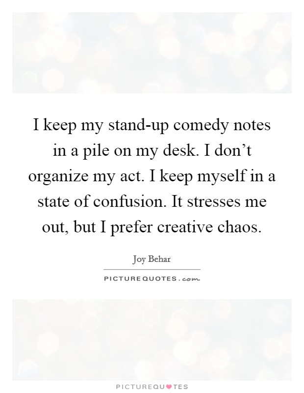 I keep my stand-up comedy notes in a pile on my desk. I don't organize my act. I keep myself in a state of confusion. It stresses me out, but I prefer creative chaos Picture Quote #1
