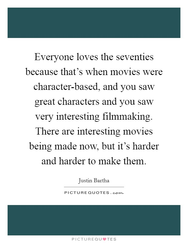 Everyone loves the seventies because that's when movies were character-based, and you saw great characters and you saw very interesting filmmaking. There are interesting movies being made now, but it's harder and harder to make them Picture Quote #1