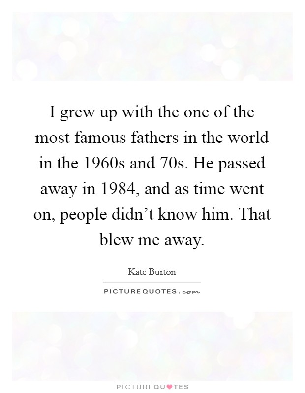 I grew up with the one of the most famous fathers in the world in the 1960s and  70s. He passed away in 1984, and as time went on, people didn't know him. That blew me away Picture Quote #1