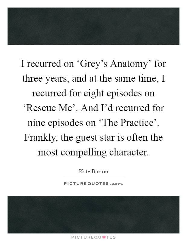 I recurred on 'Grey's Anatomy' for three years, and at the same time, I recurred for eight episodes on 'Rescue Me'. And I'd recurred for nine episodes on 'The Practice'. Frankly, the guest star is often the most compelling character Picture Quote #1