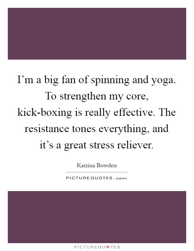 I'm a big fan of spinning and yoga. To strengthen my core, kick-boxing is really effective. The resistance tones everything, and it's a great stress reliever Picture Quote #1