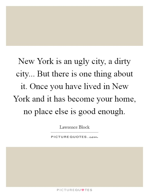 New York is an ugly city, a dirty city... But there is one thing about it. Once you have lived in New York and it has become your home, no place else is good enough Picture Quote #1