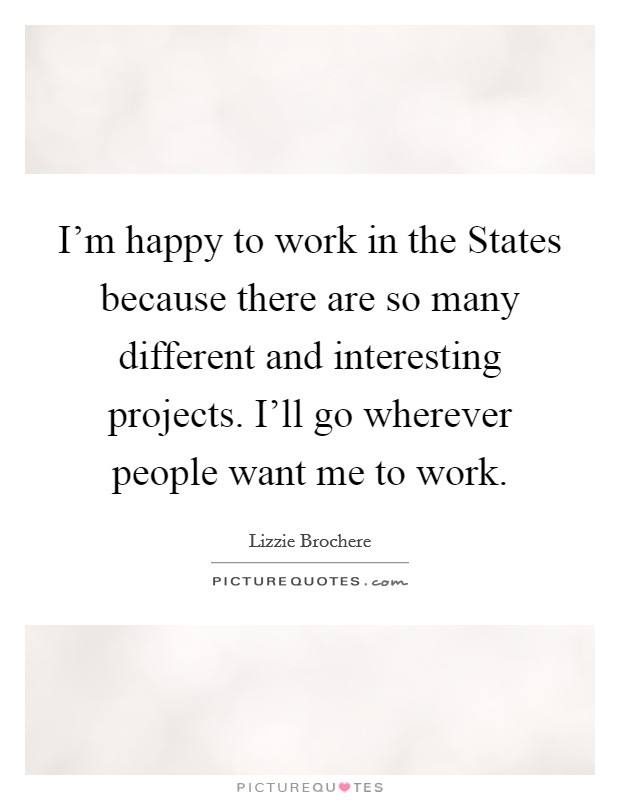 I'm happy to work in the States because there are so many different and interesting projects. I'll go wherever people want me to work Picture Quote #1