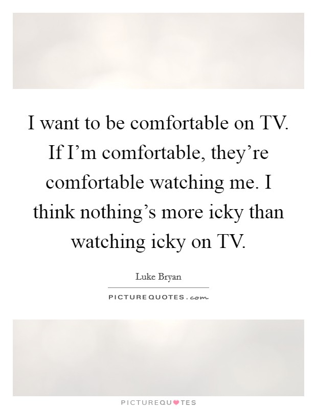 I want to be comfortable on TV. If I'm comfortable, they're comfortable watching me. I think nothing's more icky than watching icky on TV Picture Quote #1