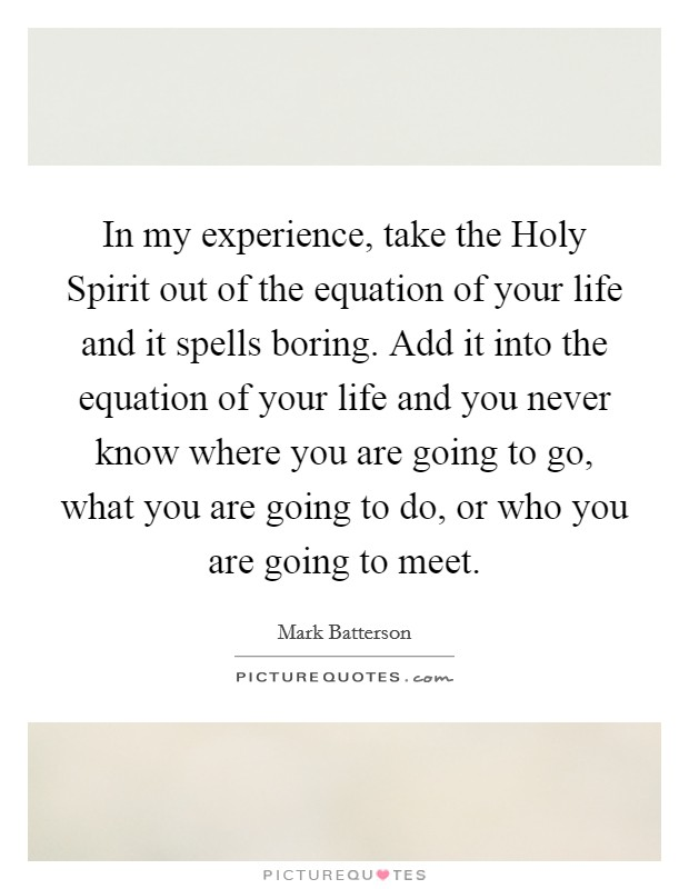 In my experience, take the Holy Spirit out of the equation of your life and it spells boring. Add it into the equation of your life and you never know where you are going to go, what you are going to do, or who you are going to meet Picture Quote #1