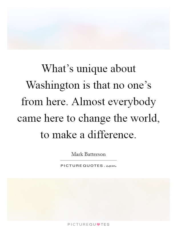 What's unique about Washington is that no one's from here. Almost everybody came here to change the world, to make a difference Picture Quote #1