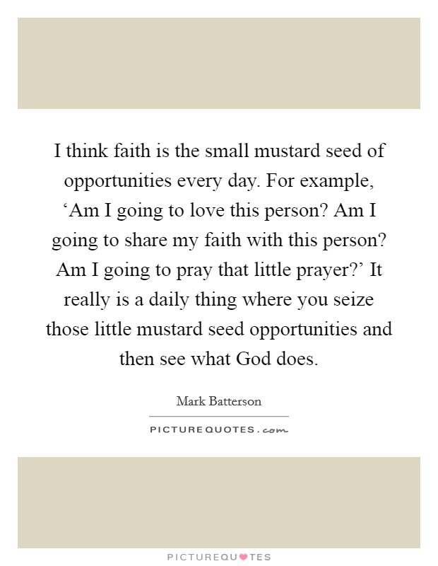 I think faith is the small mustard seed of opportunities every day. For example, 'Am I going to love this person? Am I going to share my faith with this person? Am I going to pray that little prayer?' It really is a daily thing where you seize those little mustard seed opportunities and then see what God does Picture Quote #1