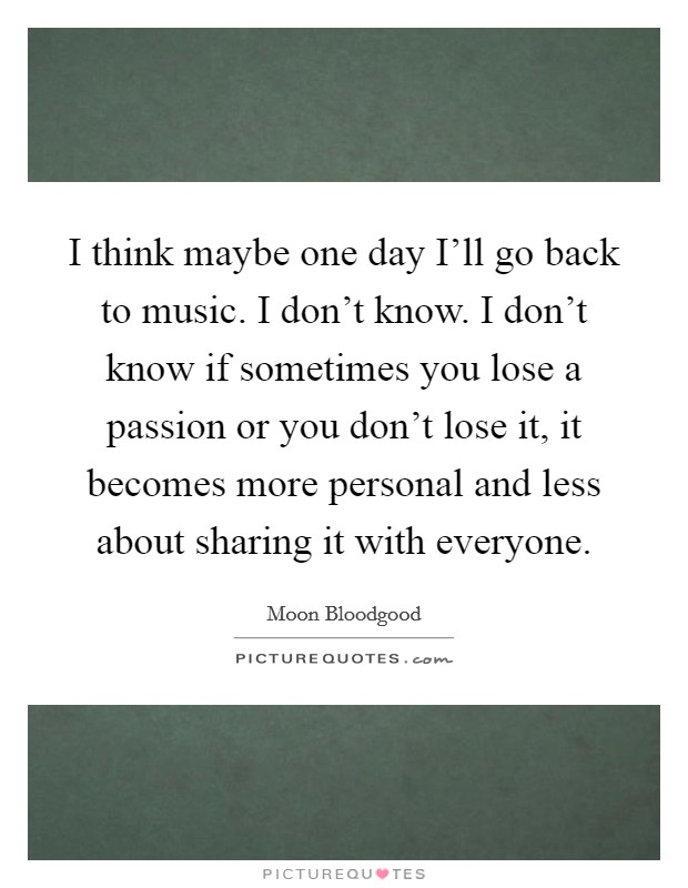 I think maybe one day I'll go back to music. I don't know. I don't know if sometimes you lose a passion or you don't lose it, it becomes more personal and less about sharing it with everyone Picture Quote #1