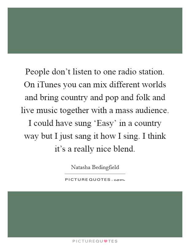 People don't listen to one radio station. On iTunes you can mix different worlds and bring country and pop and folk and live music together with a mass audience. I could have sung 'Easy' in a country way but I just sang it how I sing. I think it's a really nice blend Picture Quote #1