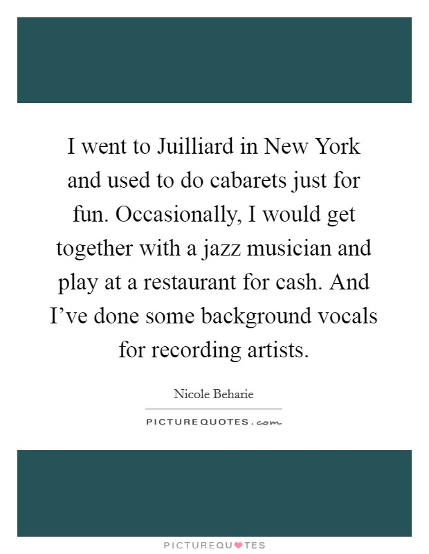 I went to Juilliard in New York and used to do cabarets just for fun. Occasionally, I would get together with a jazz musician and play at a restaurant for cash. And I've done some background vocals for recording artists Picture Quote #1