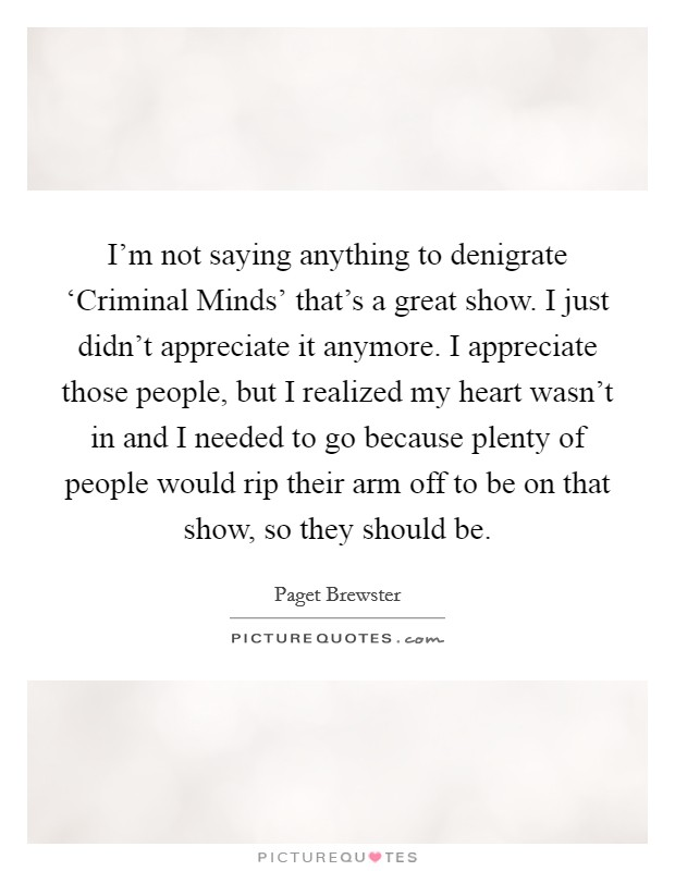 I'm not saying anything to denigrate 'Criminal Minds' that's a great show. I just didn't appreciate it anymore. I appreciate those people, but I realized my heart wasn't in and I needed to go because plenty of people would rip their arm off to be on that show, so they should be Picture Quote #1