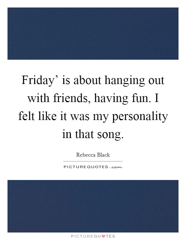 Friday' is about hanging out with friends, having fun. I felt like it was my personality in that song Picture Quote #1