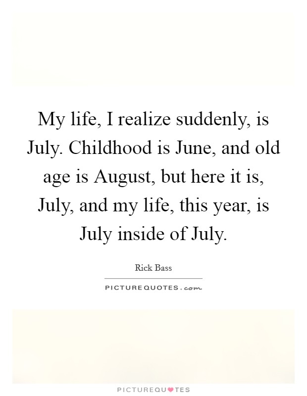 My life, I realize suddenly, is July. Childhood is June, and old age is August, but here it is, July, and my life, this year, is July inside of July Picture Quote #1