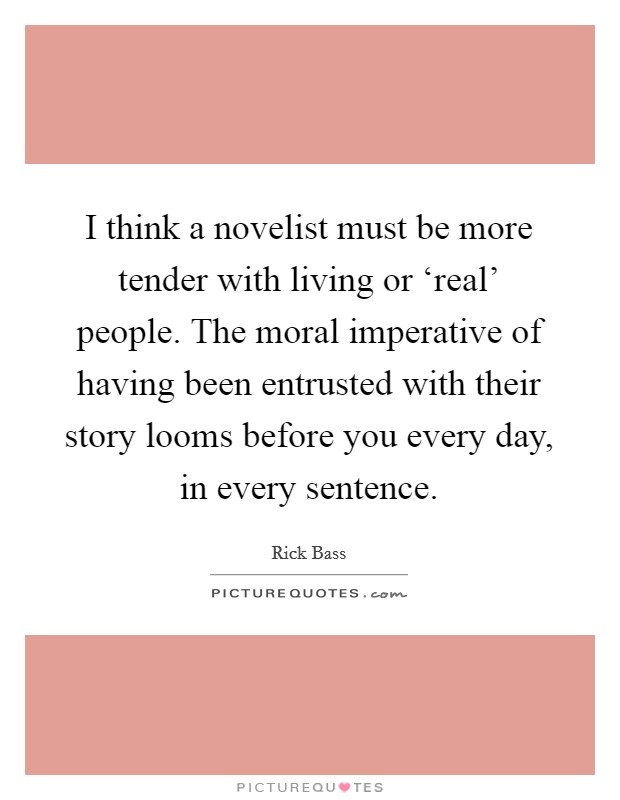 I think a novelist must be more tender with living or 'real' people. The moral imperative of having been entrusted with their story looms before you every day, in every sentence Picture Quote #1