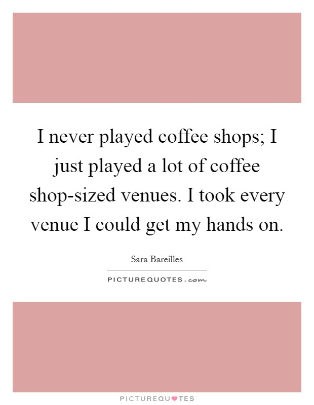 I never played coffee shops; I just played a lot of coffee shop-sized venues. I took every venue I could get my hands on Picture Quote #1