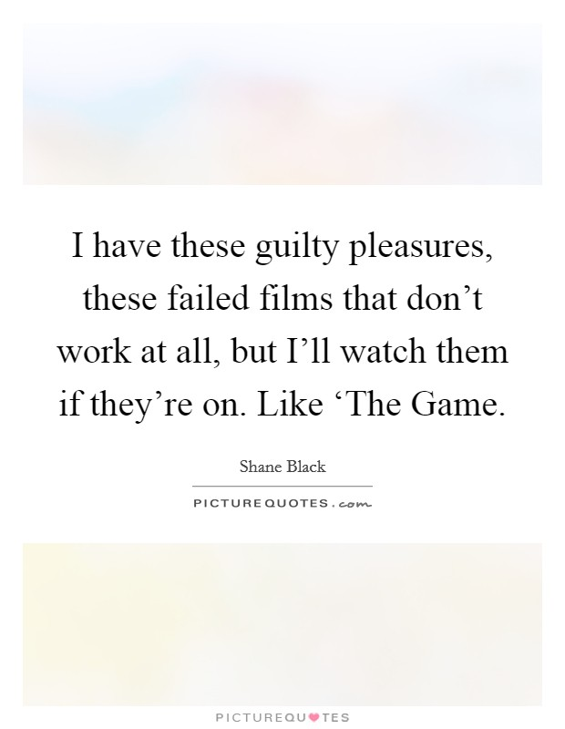 I have these guilty pleasures, these failed films that don't work at all, but I'll watch them if they're on. Like 'The Game Picture Quote #1