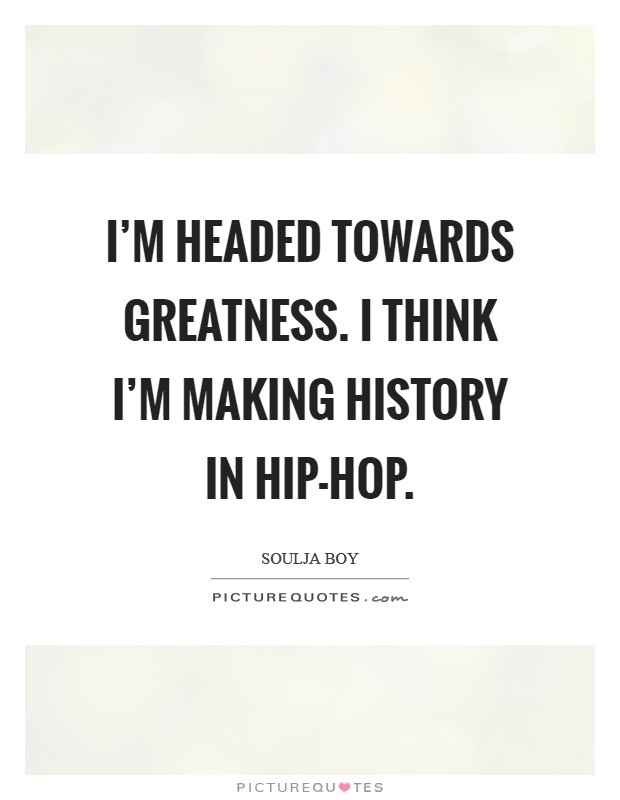I'm headed towards greatness. I think I'm making history in hip-hop Picture Quote #1
