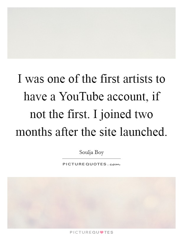 I was one of the first artists to have a YouTube account, if not the first. I joined two months after the site launched Picture Quote #1