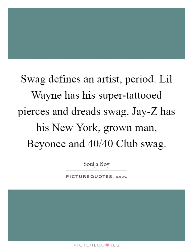 Swag defines an artist, period. Lil Wayne has his super-tattooed pierces and dreads swag. Jay-Z has his New York, grown man, Beyonce and 40/40 Club swag Picture Quote #1